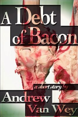 A Debt of Bacon by Andrew Van Wey