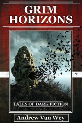 Grim Horizons: Tales of Dark Fiction by Andrew Van Wey
